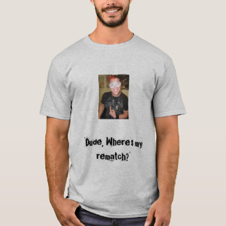 Dude, Where's my rematch? T-Shirt
