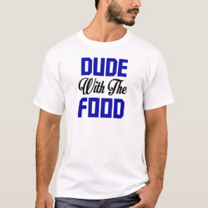 Dude With The Food - Funny Design T-Shirt
