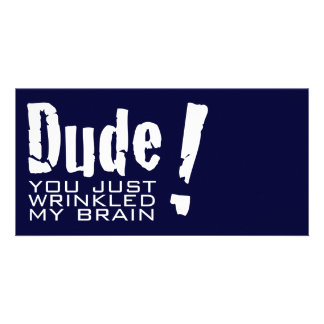 Dude! You just Wrinkled My Brain Photo Card