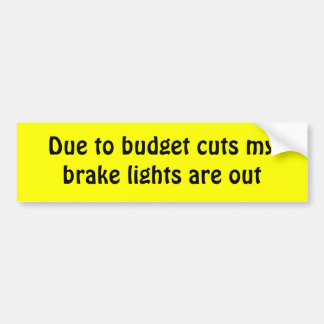 Due to budget cuts my brake lights are out car bumper sticker