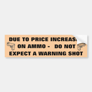 DUE TO PRICE INCREASES ON AMMO DO NOT EXPECT... CAR BUMPER STICKER