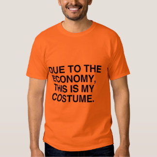 DUE TO THE ECONOMY, THIS IS MY COSTUME T-SHIRT