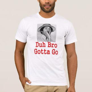 DUH BRO GOTTA GO) T-Shirt