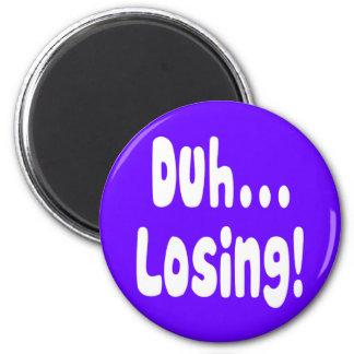 Duh ... Losing! Magnet