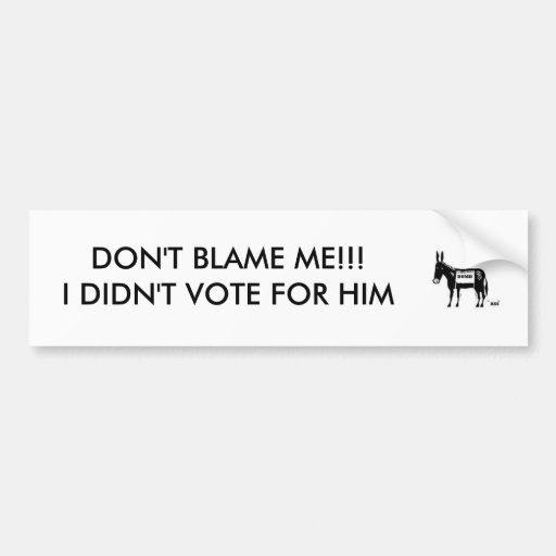dumb ass donkey dont blame mei didnt vote bumper