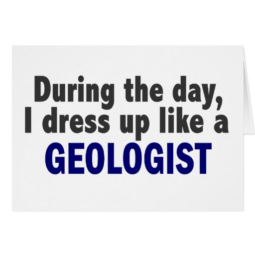 During The Day I Dress Up Like A Geologist Greeting Card