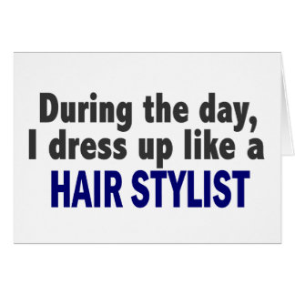 During The Day I Dress Up Like A Hair Stylist Card