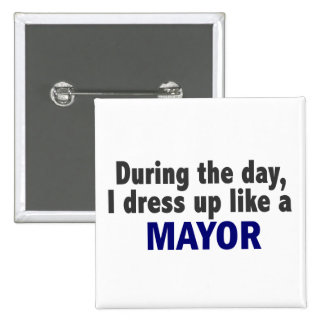 During The Day I Dress Up Like A Mayor Pinback Button