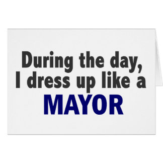 During The Day I Dress Up Like A Mayor Card