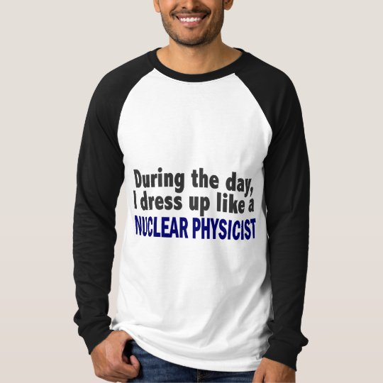 During The Day I Dress Up Like A Nuclear Physicist