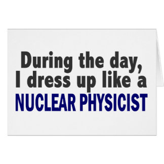 During The Day I Dress Up Like A Nuclear Physicist Card