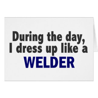 During The Day I Dress Up Like A Welder Cards