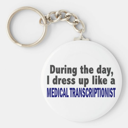 During The Day I Dress Up Medical Transcriptionist Keychain