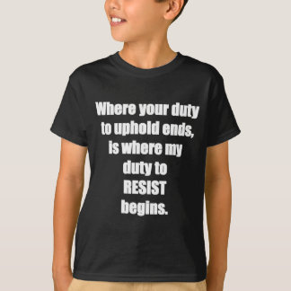 Duty to resist unconstitutional authority T-Shirt