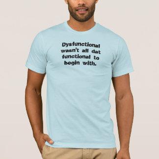 Dysfunctional wasn't all dat functional to begi... T-Shirt