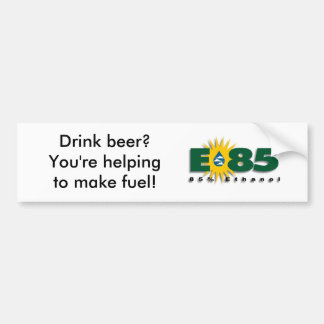 E85 - Drink beer? You're helping make fuel! Bumper Sticker