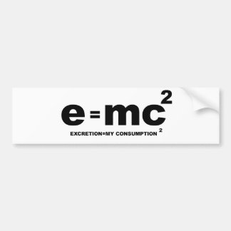e = mc squared (excretion = my comsumption x 2) bumper sticker