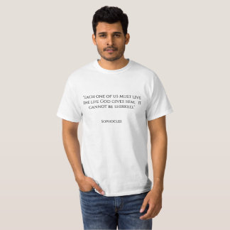 """Each one of us must live the life God gives him; T-Shirt"