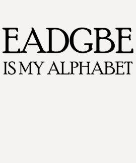 EADGBE IS MY ALPHABET T SHIRT