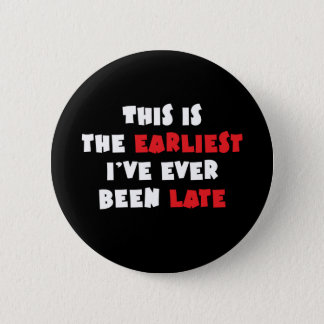 Earliest I've Ever Been Late Pinback Button