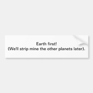 Earth first! Strip mine - bumper sticker