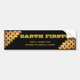 EARTH FIRST! we'll mine the other planets later Car Bumper Sticker
