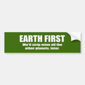 EARTH FIRST - WE'LL STRIP MINE THE OTHER PLANETS L BUMPER STICKER