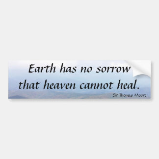 Earth has  no sorrow that heaven cannot heal. bumper sticker