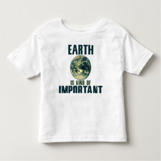 Earth is kind of important toddler t-shirt