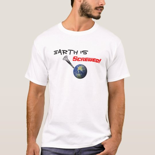 Earth Is Screwed T-Shirt