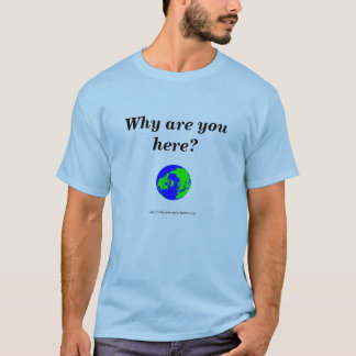 Earth, Why are you here? T-Shirt