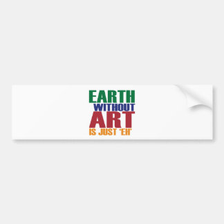 Earth Without Art Is Just Eh Car Bumper Sticker