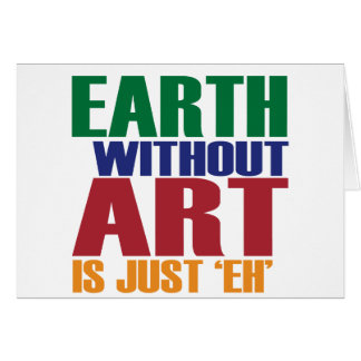 Earth Without Art Is Just Eh Card