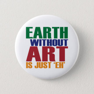 Earth Without Art Is Just Eh Pinback Button