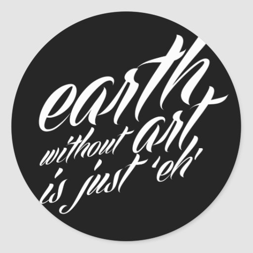earth without art is just 'eh' classic round sticker