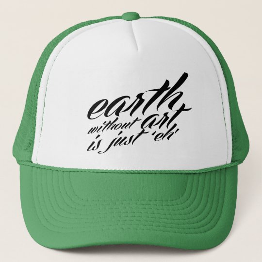 earth without art is just 'eh' trucker hat