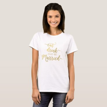Bride Themed Eat Drink and be Married T-shirt