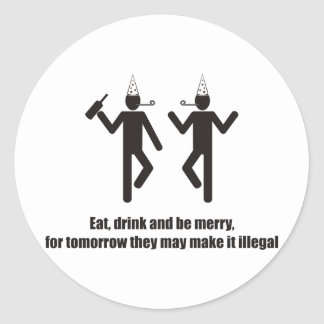 Eat drink and be merry, they may make it illegal. round sticker