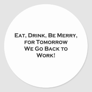 Eat, Drink, Be Merry - Tomorrow We Go Back to Work Round Stickers