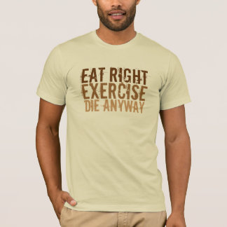 Eat Right Exercise Die Anyway T-Shirt