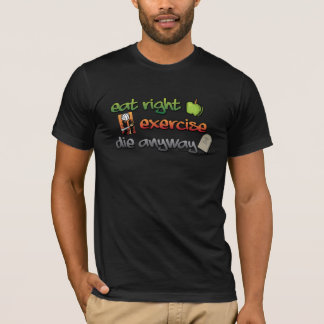 EAT RIGHT, EXERCISE, die anyway T-Shirt