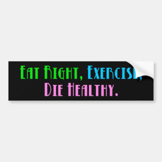 Eat Right Exercise Die Healthy - Funny Dark Humor Bumper Sticker