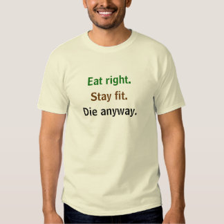 Eat right. Stay fit. Die anyway. T-shirt