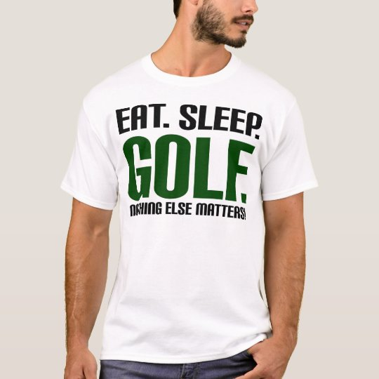 Eat Sleep Golf - Nothing Else Matters! T-Shirt