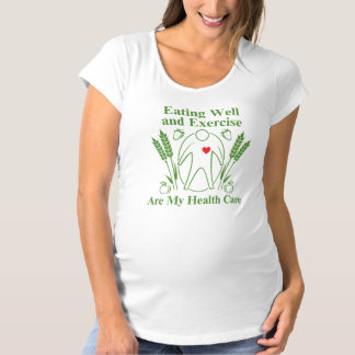 Eating Well and Exercise are My Health Care Maternity T-Shirt