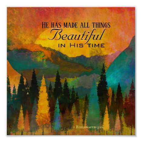 Ecclesiastes 3:11 He has made all things Beautiful Poster