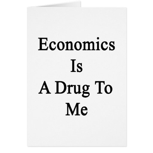 Economics Is A Drug To Me Greeting Card