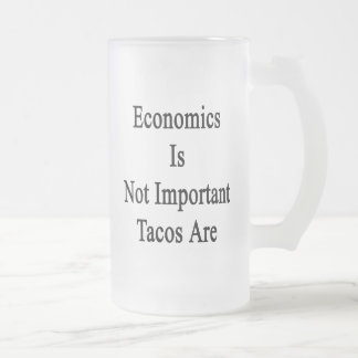 Economics Is Not Important Tacos Are Glass Beer Mugs