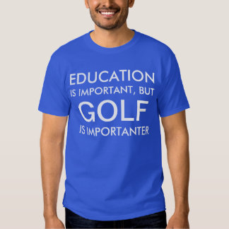 EDUCATION IS IMPORTANT, BUT GOLF IS IMPORTANTER T SHIRTS