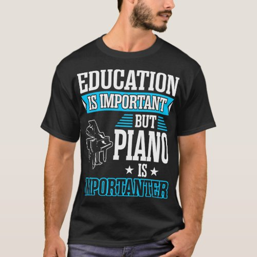 Education Is Important But Piano Is Importanter T_Shirt